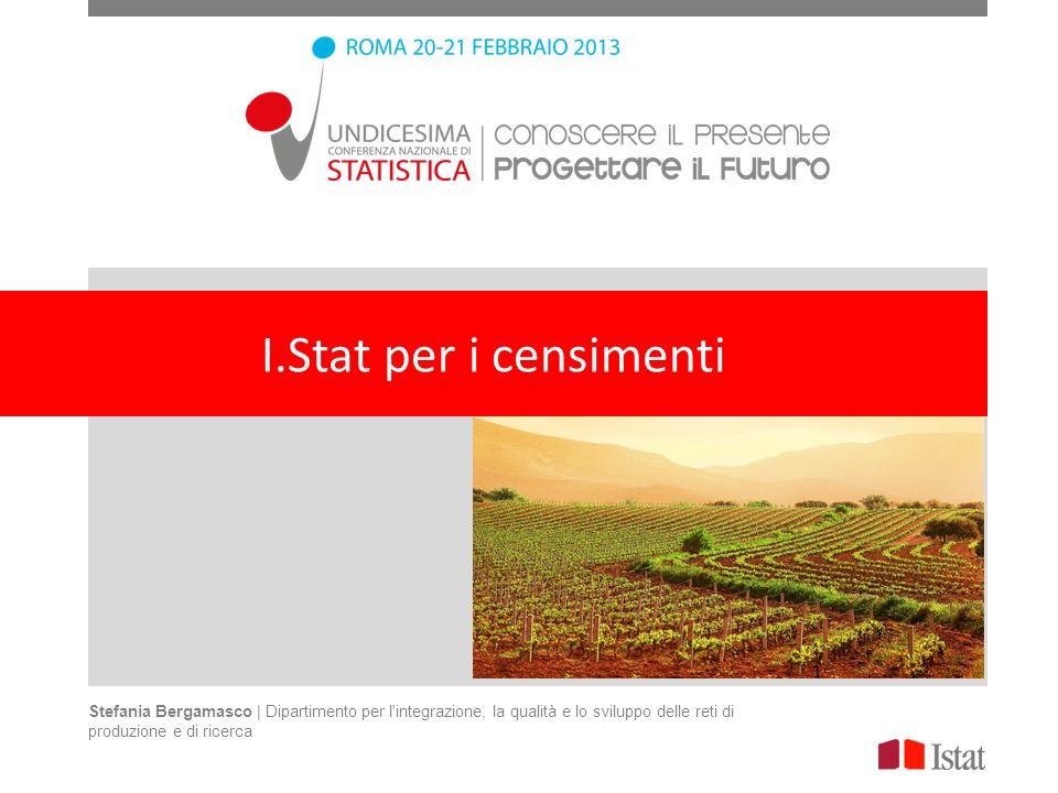 I.Stat per i censimenti Stefania Bergamasco | Dipartimento per l integrazione, la qualità e lo sviluppo delle reti di produzione e di ricerca.