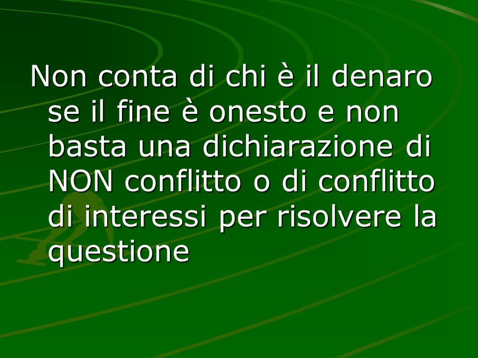 Non conta di chi è il denaro se il fine è onesto e non basta una dichiarazione di NON conflitto o di conflitto di interessi per risolvere la questione