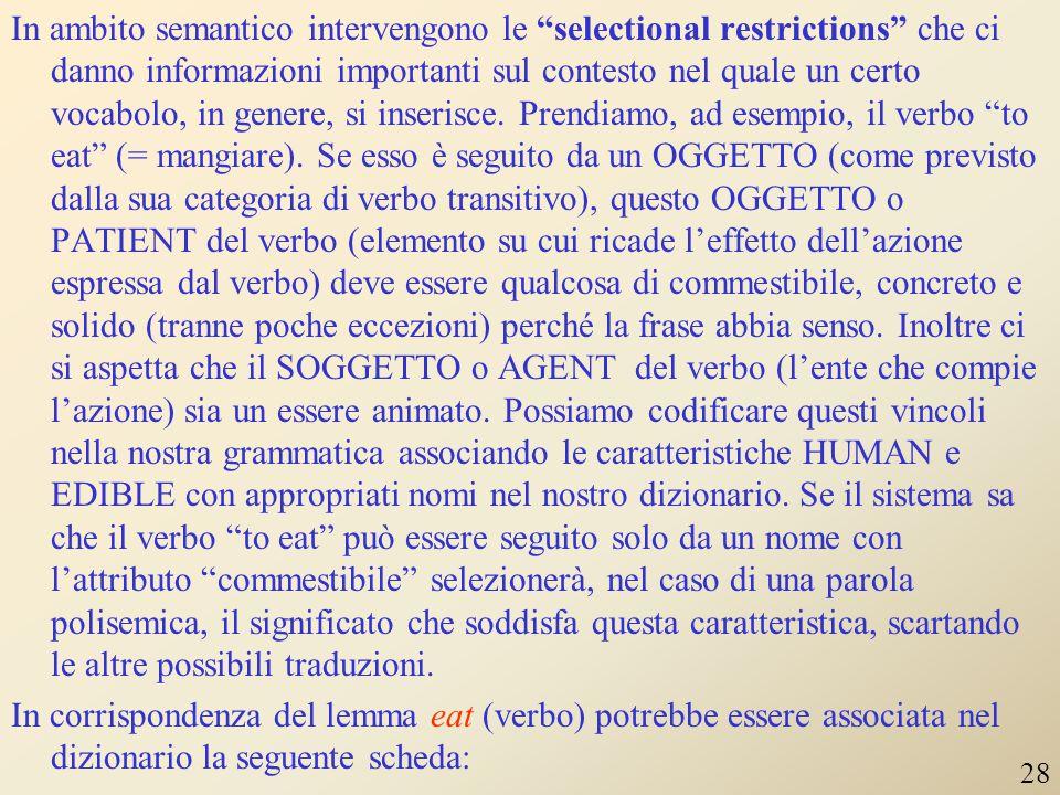 In ambito semantico intervengono le selectional restrictions che ci danno informazioni importanti sul contesto nel quale un certo vocabolo, in genere, si inserisce. Prendiamo, ad esempio, il verbo to eat (= mangiare). Se esso è seguito da un OGGETTO (come previsto dalla sua categoria di verbo transitivo), questo OGGETTO o PATIENT del verbo (elemento su cui ricade l'effetto dell'azione espressa dal verbo) deve essere qualcosa di commestibile, concreto e solido (tranne poche eccezioni) perché la frase abbia senso. Inoltre ci si aspetta che il SOGGETTO o AGENT del verbo (l'ente che compie l'azione) sia un essere animato. Possiamo codificare questi vincoli nella nostra grammatica associando le caratteristiche HUMAN e EDIBLE con appropriati nomi nel nostro dizionario. Se il sistema sa che il verbo to eat può essere seguito solo da un nome con l'attributo commestibile selezionerà, nel caso di una parola polisemica, il significato che soddisfa questa caratteristica, scartando le altre possibili traduzioni. In corrispondenza del lemma eat (verbo) potrebbe essere associata nel dizionario la seguente scheda: