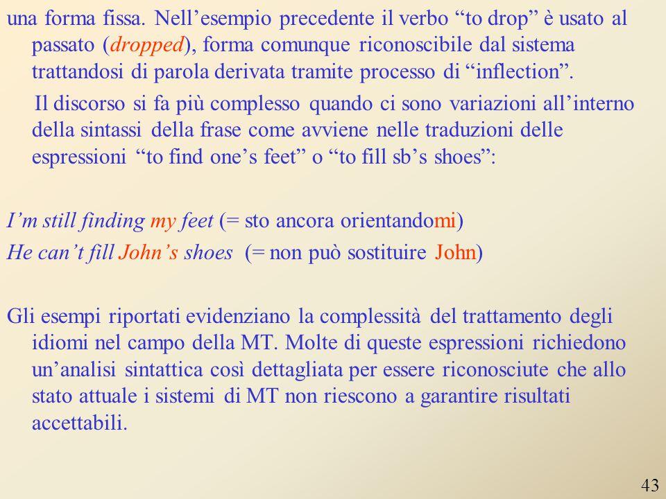 una forma fissa. Nell'esempio precedente il verbo to drop è usato al passato (dropped), forma comunque riconoscibile dal sistema trattandosi di parola derivata tramite processo di inflection . Il discorso si fa più complesso quando ci sono variazioni all'interno della sintassi della frase come avviene nelle traduzioni delle espressioni to find one's feet o to fill sb's shoes : I'm still finding my feet (= sto ancora orientandomi) He can't fill John's shoes (= non può sostituire John) Gli esempi riportati evidenziano la complessità del trattamento degli idiomi nel campo della MT. Molte di queste espressioni richiedono un'analisi sintattica così dettagliata per essere riconosciute che allo stato attuale i sistemi di MT non riescono a garantire risultati accettabili.
