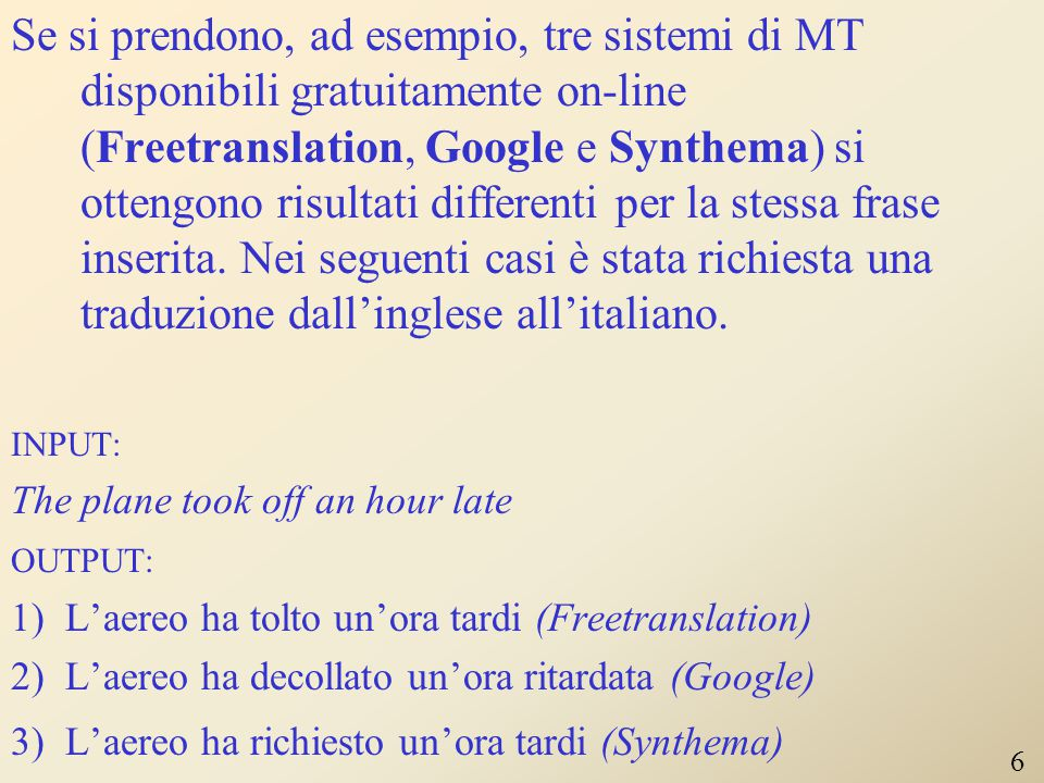 Se si prendono, ad esempio, tre sistemi di MT disponibili gratuitamente on-line (Freetranslation, Google e Synthema) si ottengono risultati differenti per la stessa frase inserita. Nei seguenti casi è stata richiesta una traduzione dall'inglese all'italiano.