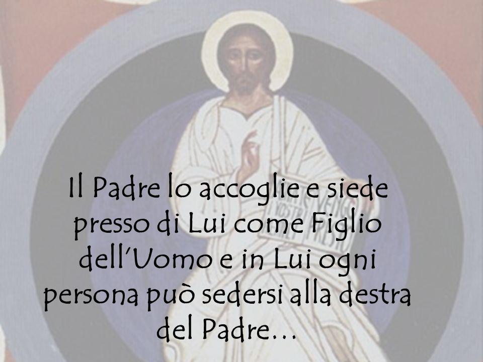 Il Padre lo accoglie e siede presso di Lui come Figlio dell'Uomo e in Lui ogni persona può sedersi alla destra del Padre…