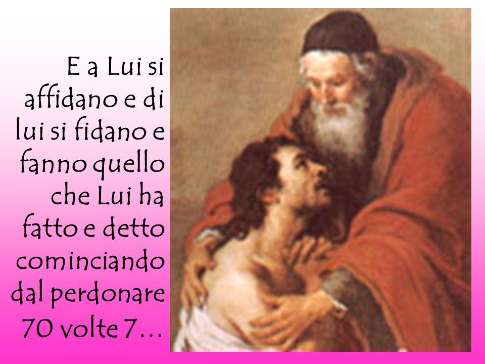 E a Lui si affidano e di lui si fidano e fanno quello che Lui ha fatto e detto cominciando dal perdonare 70 volte 7…