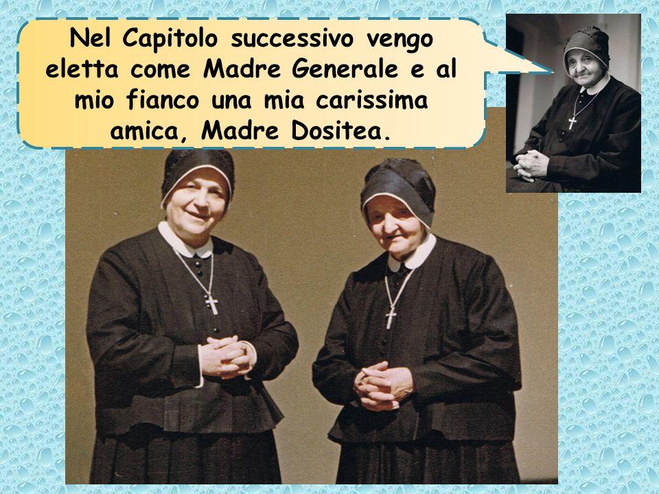 Nel Capitolo successivo vengo eletta come Madre Generale e al mio fianco una mia carissima amica, Madre Dositea.