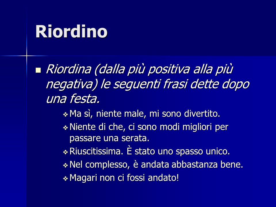 Riordino Riordina (dalla più positiva alla più negativa) le seguenti frasi dette dopo una festa. Ma sì, niente male, mi sono divertito.
