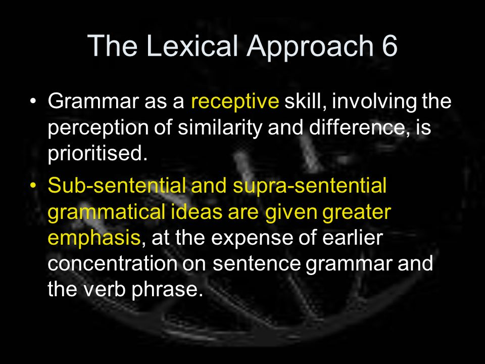 The Lexical Approach 6 Grammar as a receptive skill, involving the perception of similarity and difference, is prioritised.