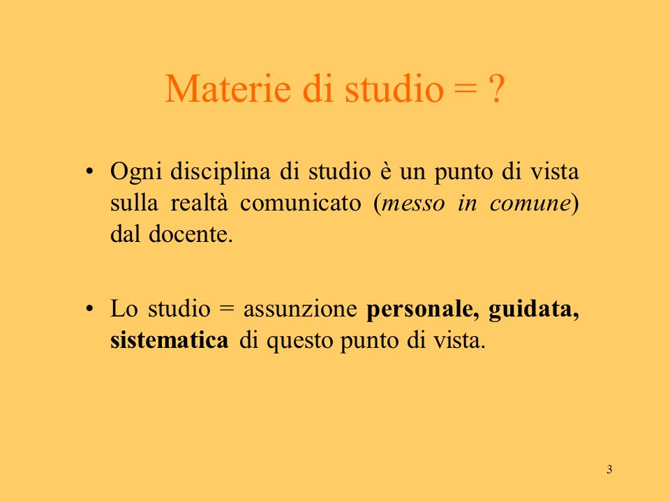 Materie di studio = Ogni disciplina di studio è un punto di vista sulla realtà comunicato (messo in comune) dal docente.