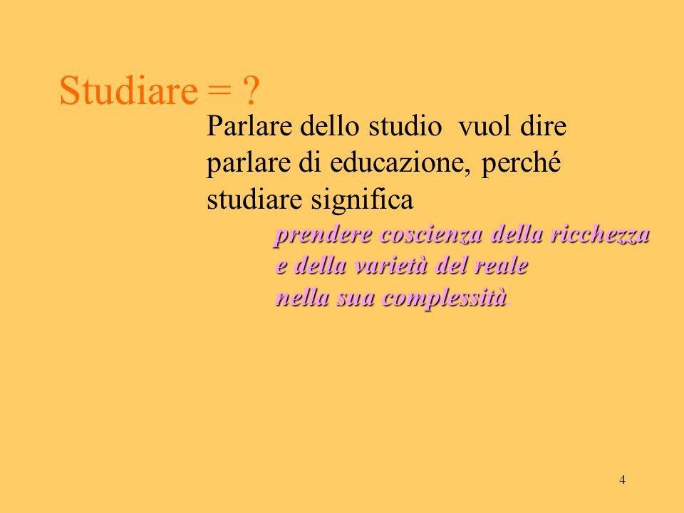 Studiare = Parlare dello studio vuol dire parlare di educazione, perché studiare significa. prendere coscienza della ricchezza.