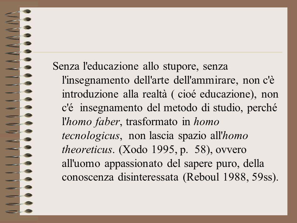 Senza l educazione allo stupore, senza l insegnamento dell arte dell ammirare, non c è introduzione alla realtà ( cioé educazione), non c é insegnamento del metodo di studio, perché l homo faber, trasformato in homo tecnologicus, non lascia spazio all homo theoreticus.
