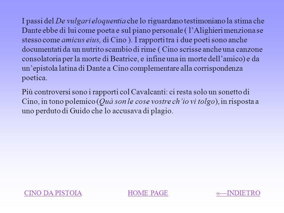 I passi del De vulgari eloquentia che lo riguardano testimoniano la stima che Dante ebbe di lui come poeta e sul piano personale ( l'Alighieri menziona se stesso come amicus eius, di Cino ). I rapporti tra i due poeti sono anche documentati da un nutrito scambio di rime ( Cino scrisse anche una canzone consolatoria per la morte di Beatrice, e infine una in morte dell'amico) e da un'epistola latina di Dante a Cino complementare alla corrispondenza poetica.