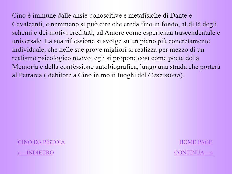 Cino è immune dalle ansie conoscitive e metafisiche di Dante e Cavalcanti, e nemmeno si può dire che creda fino in fondo, al di là degli schemi e dei motivi ereditati, ad Amore come esperienza trascendentale e universale. La sua riflessione si svolge su un piano più concretamente individuale, che nelle sue prove migliori si realizza per mezzo di un realismo psicologico nuovo: egli si propone così come poeta della Memoria e della confessione autobiografica, lungo una strada che porterà al Petrarca ( debitore a Cino in molti luoghi del Canzoniere).