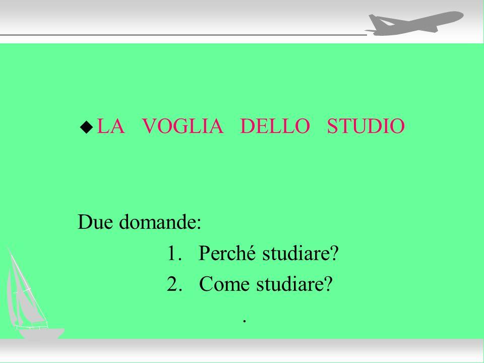 LA VOGLIA DELLO STUDIO Due domande: 1. Perché studiare 2. Come studiare .