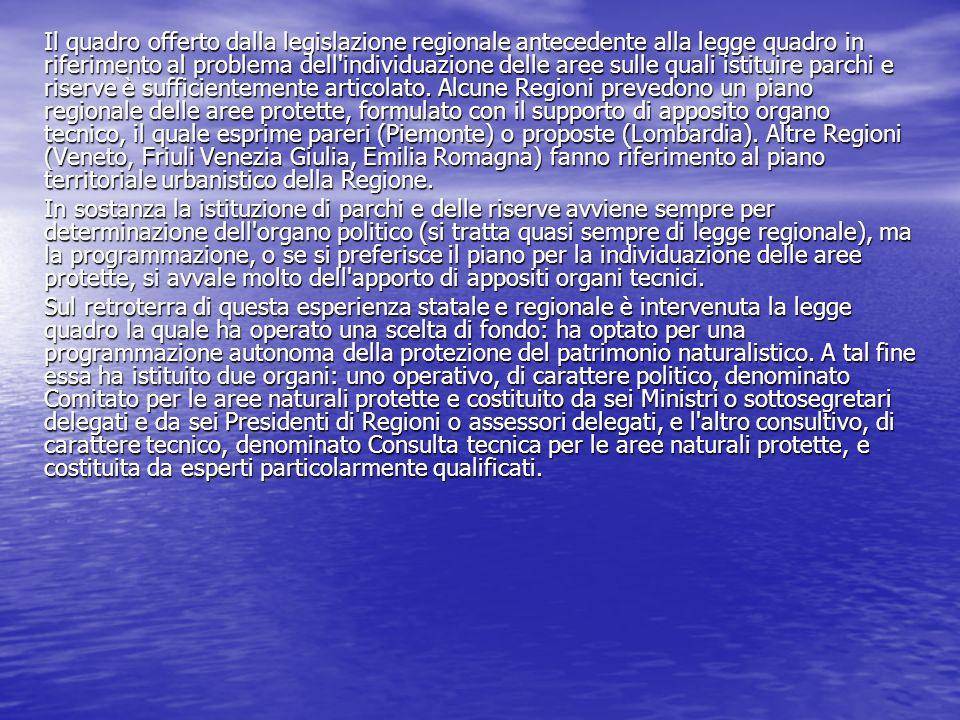 Il quadro offerto dalla legislazione regionale antecedente alla legge quadro in riferimento al problema dell individuazione delle aree sulle quali istituire parchi e riserve è sufficientemente articolato. Alcune Regioni prevedono un piano regionale delle aree protette, formulato con il supporto di apposito organo tecnico, il quale esprime pareri (Piemonte) o proposte (Lombardia). Altre Regioni (Veneto, Friuli Venezia Giulia, Emilia Romagna) fanno riferimento al piano territoriale urbanistico della Regione.