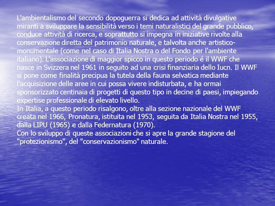L ambientalismo del secondo dopoguerra si dedica ad attività divulgative miranti a sviluppare la sensibilità verso i temi naturalistici del grande pubblico, conduce attività di ricerca, e soprattutto si impegna in iniziative rivolte alla conservazione diretta del patrimonio naturale, e talvolta anche artistico-monumentale (come nel caso di Italia Nostra o del Fondo per l ambiente italiano). L associazione di maggior spicco in questo periodo é il WWF che nasce in Svizzera nel 1961 in seguito ad una crisi finanziaria dello Iucn. Il WWF si pone come finalità precipua la tutela della fauna selvatica mediante l acquisizione delle aree in cui possa vivere indisturbata, e ha ormai sponsorizzato centinaia di progetti di questo tipo in decine di paesi, impiegando expertise professionale di elevato livello.
