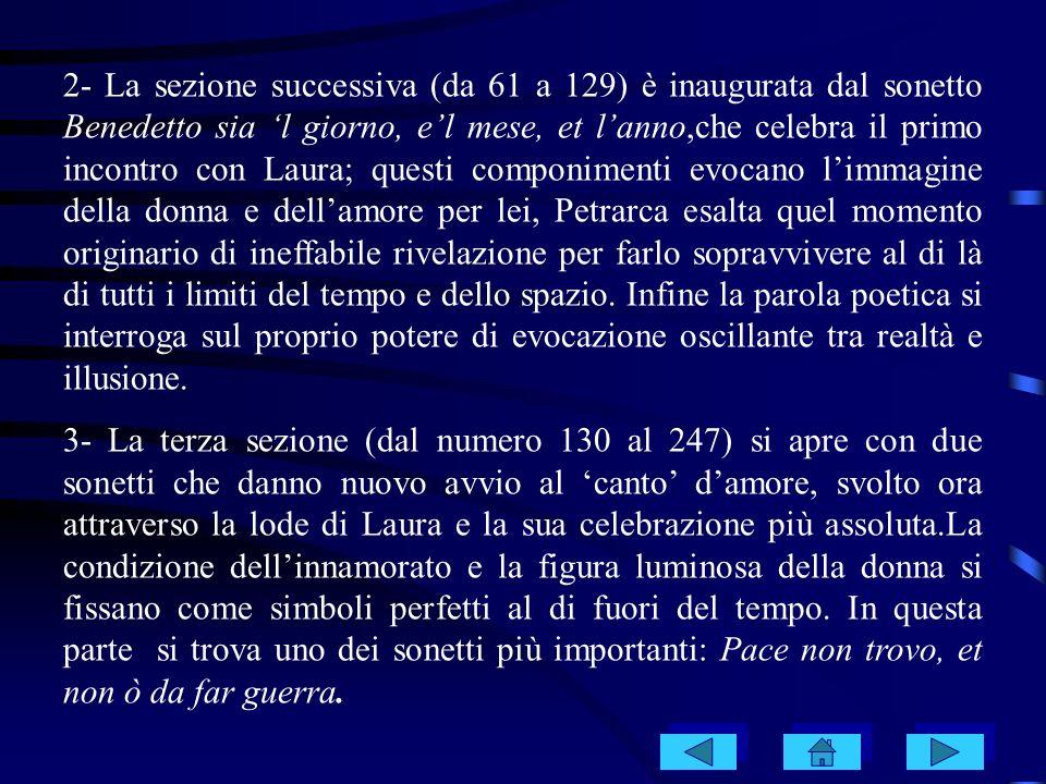 2- La sezione successiva (da 61 a 129) è inaugurata dal sonetto Benedetto sia 'l giorno, e'l mese, et l'anno,che celebra il primo incontro con Laura; questi componimenti evocano l'immagine della donna e dell'amore per lei, Petrarca esalta quel momento originario di ineffabile rivelazione per farlo sopravvivere al di là di tutti i limiti del tempo e dello spazio. Infine la parola poetica si interroga sul proprio potere di evocazione oscillante tra realtà e illusione.