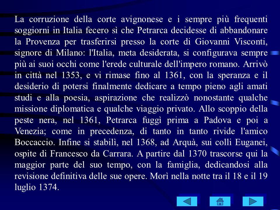 La corruzione della corte avignonese e i sempre più frequenti soggiorni in Italia fecero sì che Petrarca decidesse di abbandonare la Provenza per trasferirsi presso la corte di Giovanni Visconti, signore di Milano: l Italia, meta desiderata, si configurava sempre più ai suoi occhi come l erede culturale dell impero romano.
