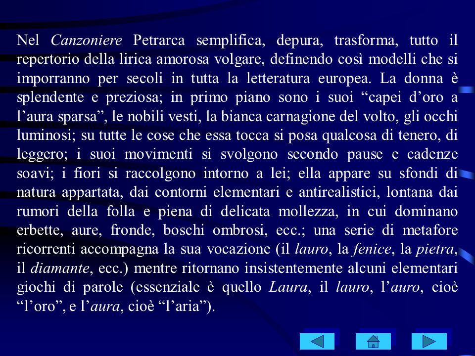 Nel Canzoniere Petrarca semplifica, depura, trasforma, tutto il repertorio della lirica amorosa volgare, definendo così modelli che si imporranno per secoli in tutta la letteratura europea.