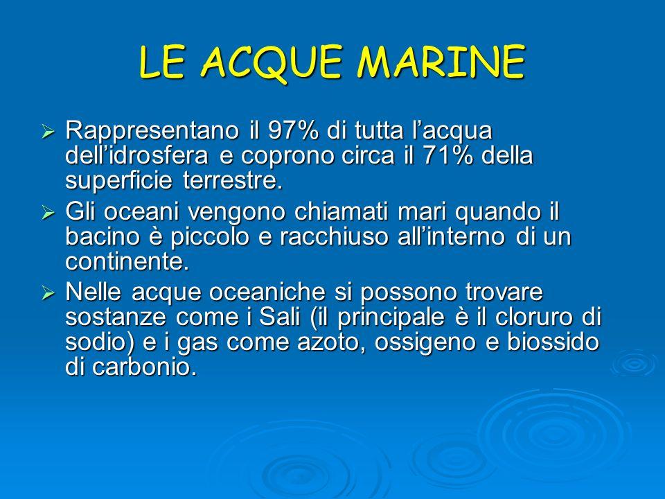 LE ACQUE MARINE Rappresentano il 97% di tutta l'acqua dell'idrosfera e coprono circa il 71% della superficie terrestre.