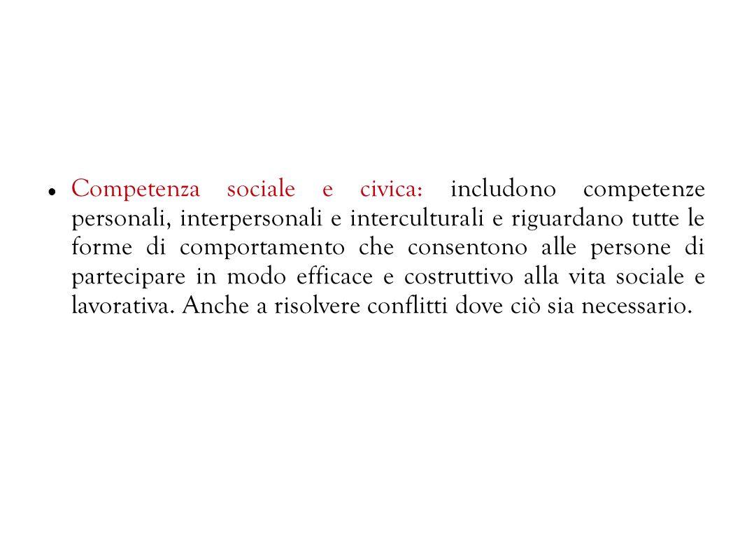 Competenza sociale e civica: includono competenze personali, interpersonali e interculturali e riguardano tutte le forme di comportamento che consentono alle persone di partecipare in modo efficace e costruttivo alla vita sociale e lavorativa.