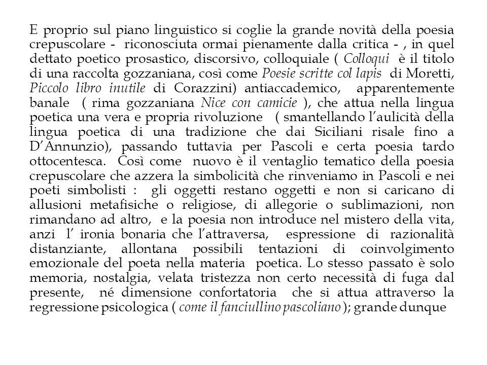 E proprio sul piano linguistico si coglie la grande novità della poesia crepuscolare - riconosciuta ormai pienamente dalla critica - , in quel dettato poetico prosastico, discorsivo, colloquiale ( Colloqui è il titolo di una raccolta gozzaniana, così come Poesie scritte col lapis di Moretti, Piccolo libro inutile di Corazzini) antiaccademico, apparentemente banale ( rima gozzaniana Nice con camicie ), che attua nella lingua poetica una vera e propria rivoluzione ( smantellando l'aulicità della lingua poetica di una tradizione che dai Siciliani risale fino a D'Annunzio), passando tuttavia per Pascoli e certa poesia tardo ottocentesca.