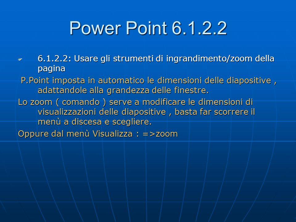Power Point 6.1.2.2 6.1.2.2: Usare gli strumenti di ingrandimento/zoom della pagina.