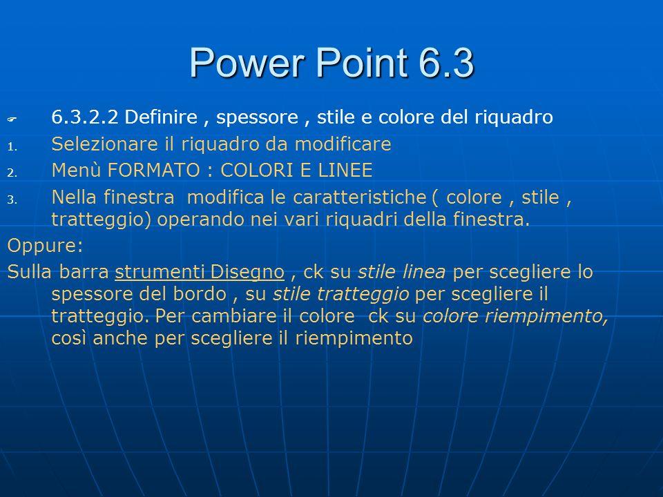Power Point 6.3 6.3.2.2 Definire , spessore , stile e colore del riquadro. Selezionare il riquadro da modificare.