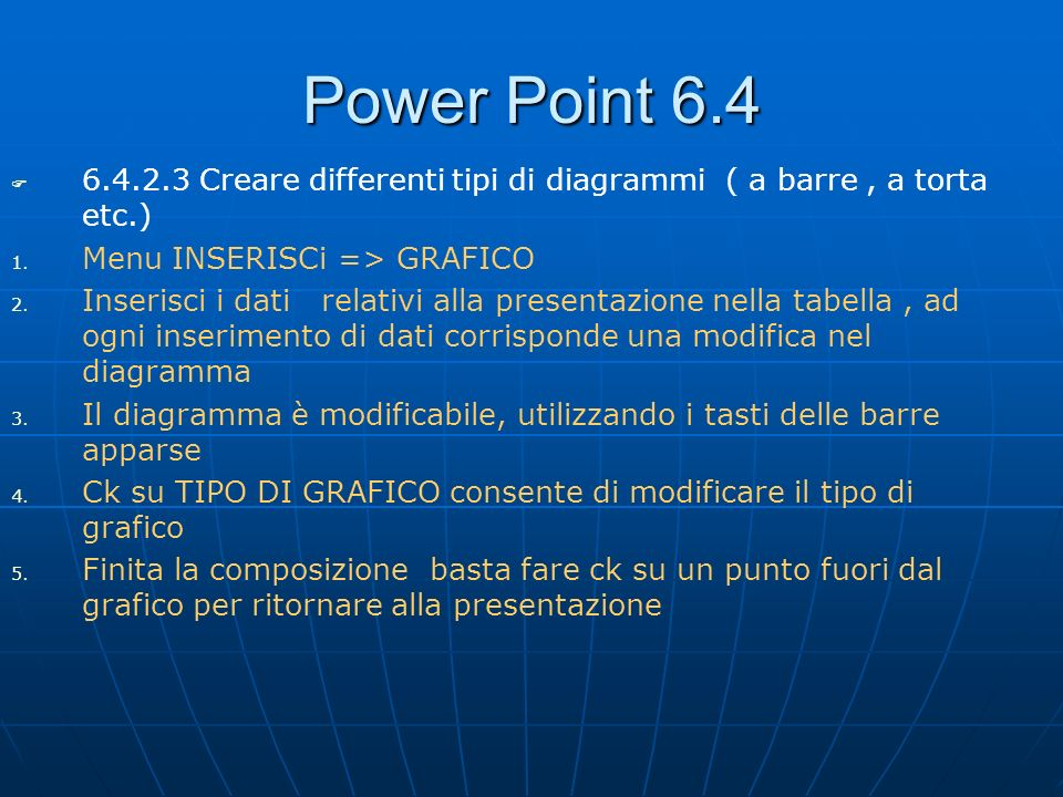 Power Point 6.46.4.2.3 Creare differenti tipi di diagrammi ( a barre , a torta etc.) Menu INSERISCi => GRAFICO.
