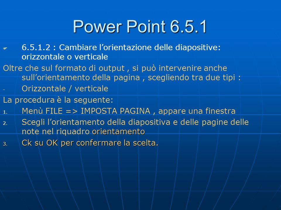 Power Point 6.5.1 6.5.1.2 : Cambiare l'orientazione delle diapositive: orizzontale o verticale.