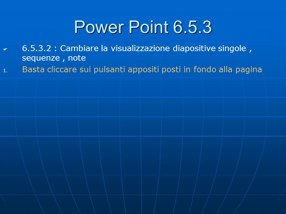 Power Point 6.5.3 6.5.3.2 : Cambiare la visualizzazione diapositive singole , sequenze , note.