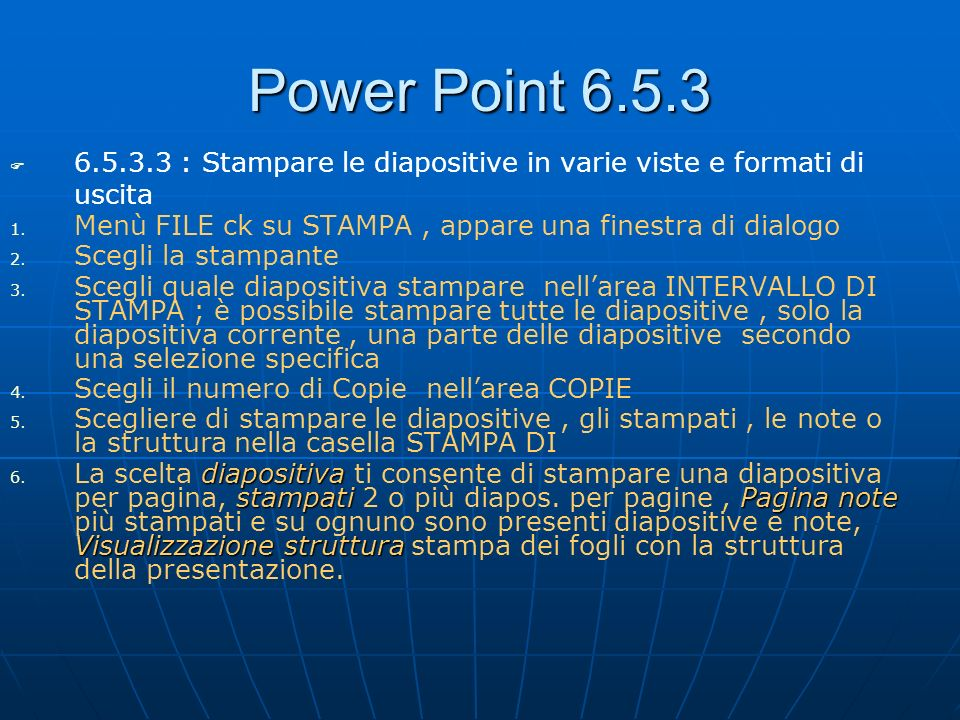 Power Point 6.5.3 6.5.3.3 : Stampare le diapositive in varie viste e formati di uscita. Menù FILE ck su STAMPA , appare una finestra di dialogo.