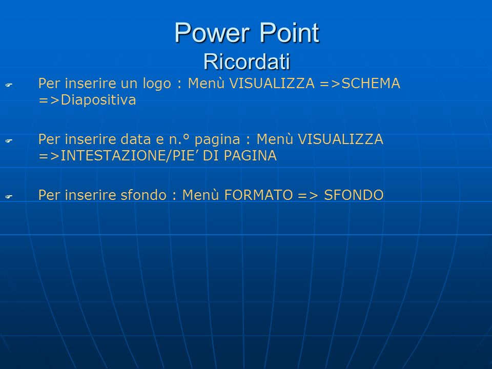 Power Point Ricordati Per inserire un logo : Menù VISUALIZZA =>SCHEMA =>Diapositiva.