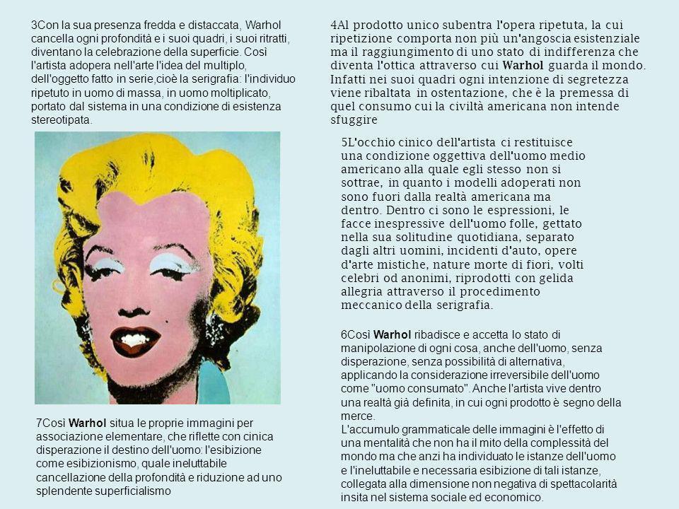 3Con la sua presenza fredda e distaccata, Warhol cancella ogni profondità e i suoi quadri, i suoi ritratti, diventano la celebrazione della superficie. Così l artista adopera nell arte l idea del multiplo, dell oggetto fatto in serie,cioè la serigrafia: l individuo ripetuto in uomo di massa, in uomo moltiplicato, portato dal sistema in una condizione di esistenza stereotipata.