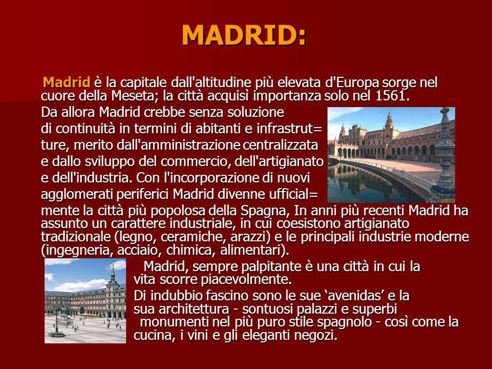 MADRID: Madrid è la capitale dall altitudine più elevata d Europa sorge nel cuore della Meseta; la città acquisì importanza solo nel 1561.