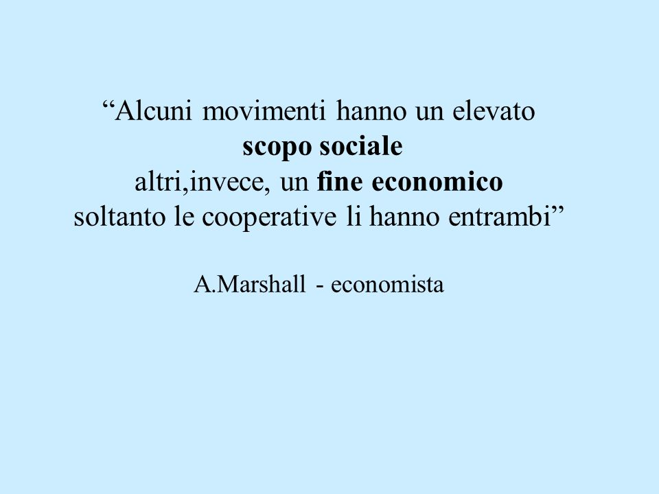 Alcuni movimenti hanno un elevato scopo sociale altri,invece, un fine economico soltanto le cooperative li hanno entrambi A.Marshall - economista