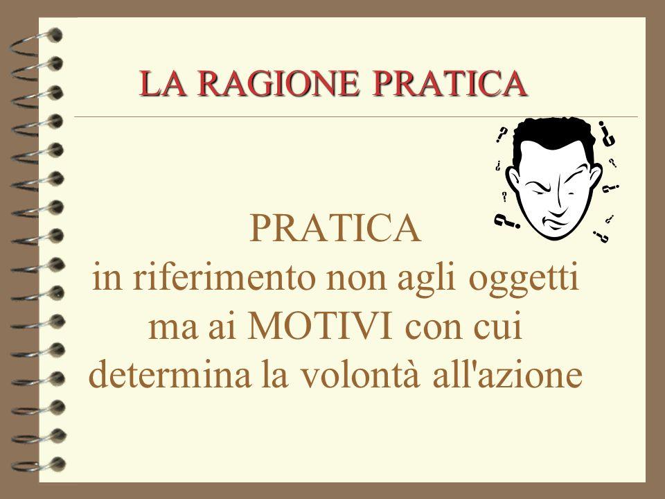 LA RAGIONE PRATICA PRATICA in riferimento non agli oggetti ma ai MOTIVI con cui determina la volontà all azione.