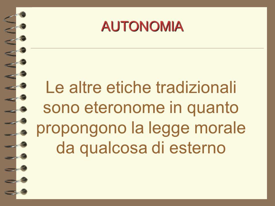 AUTONOMIA Le altre etiche tradizionali sono eteronome in quanto propongono la legge morale da qualcosa di esterno.
