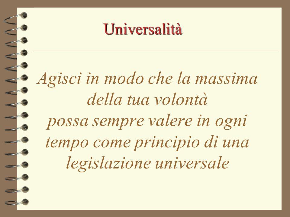Universalità Agisci in modo che la massima della tua volontà possa sempre valere in ogni tempo come principio di una legislazione universale.