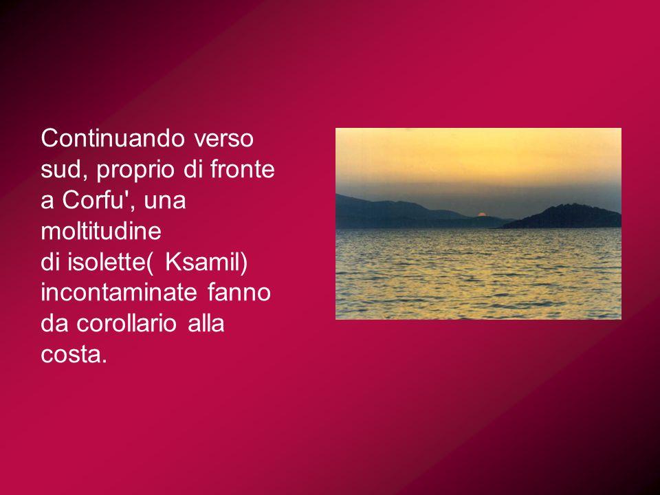 Continuando verso sud, proprio di fronte a Corfu , una moltitudine di isolette( Ksamil) incontaminate fanno da corollario alla costa.