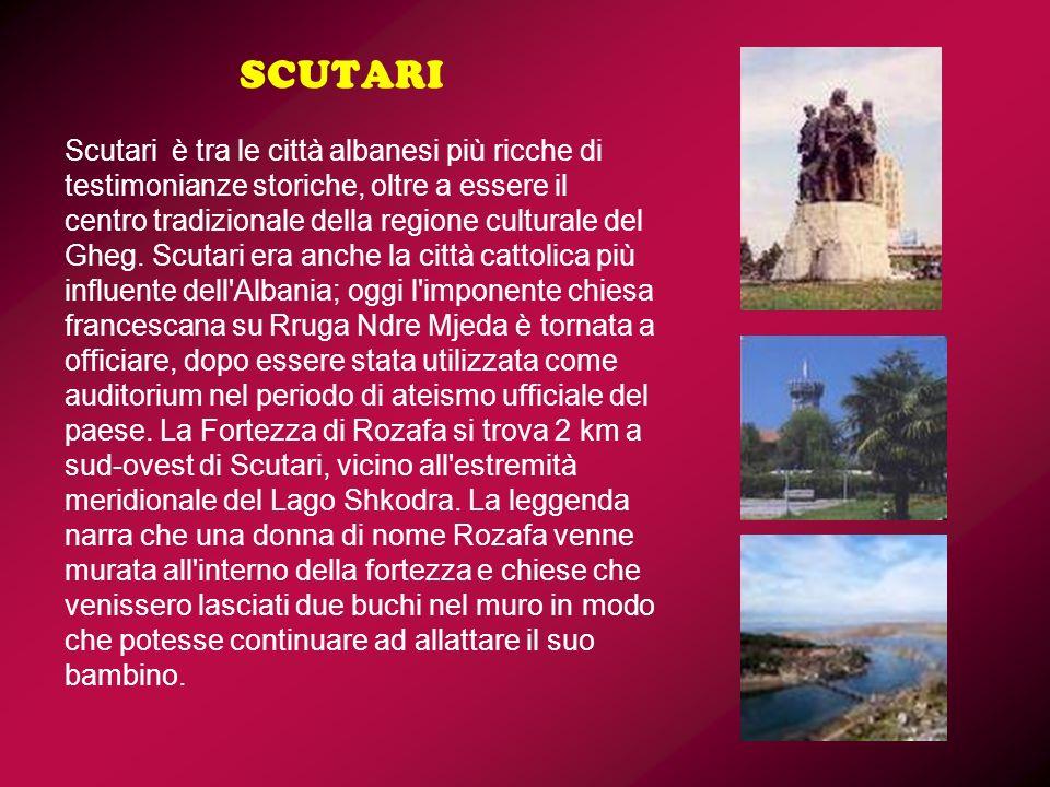 SCUTARI Scutari è tra le città albanesi più ricche di testimonianze storiche, oltre a essere il centro tradizionale della regione culturale del Gheg.