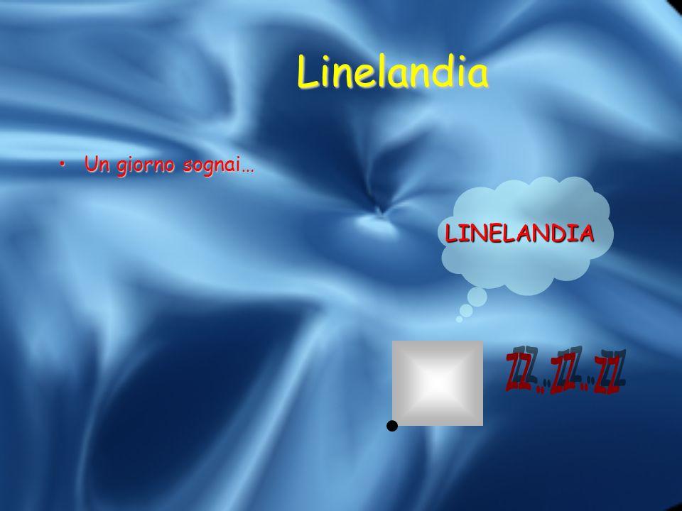 Linelandia Un giorno sognai… LINELANDIA zz .. zz .. zz