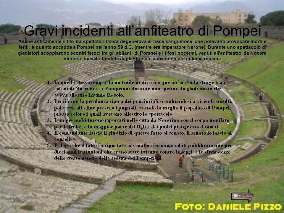 Gravi incidenti all'anfiteatro di Pompei Anche anticamente il tifo tra spettatori talora degenerava in risse sanguinose, che potevano provocare morti e feriti: è quanto accadde a Pompei nell'anno 59 d.C.