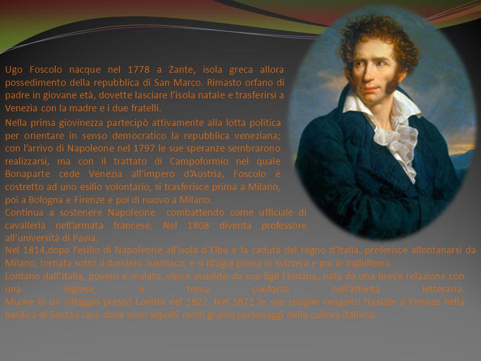 Ugo Foscolo nacque nel 1778 a Zante, isola greca allora possedimento della repubblica di San Marco. Rimasto orfano di padre in giovane età, dovette lasciare l'isola natale e trasferirsi a Venezia con la madre e i due fratelli.