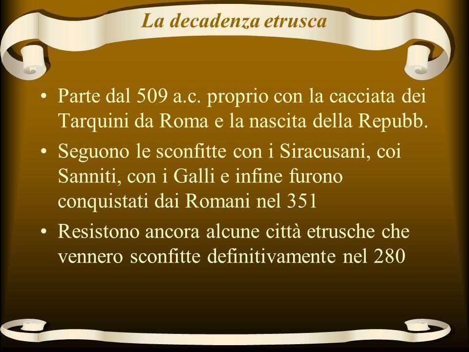 La decadenza etrusca Parte dal 509 a.c. proprio con la cacciata dei Tarquini da Roma e la nascita della Repubb.