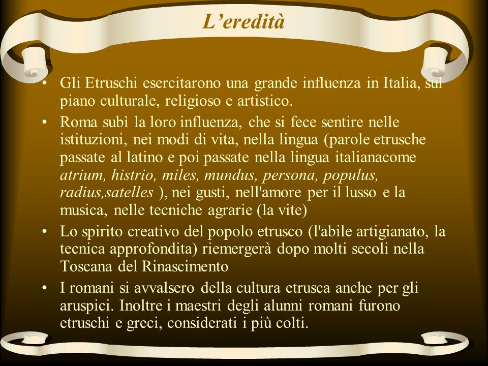 L'eredità Gli Etruschi esercitarono una grande influenza in Italia, sul piano culturale, religioso e artistico.