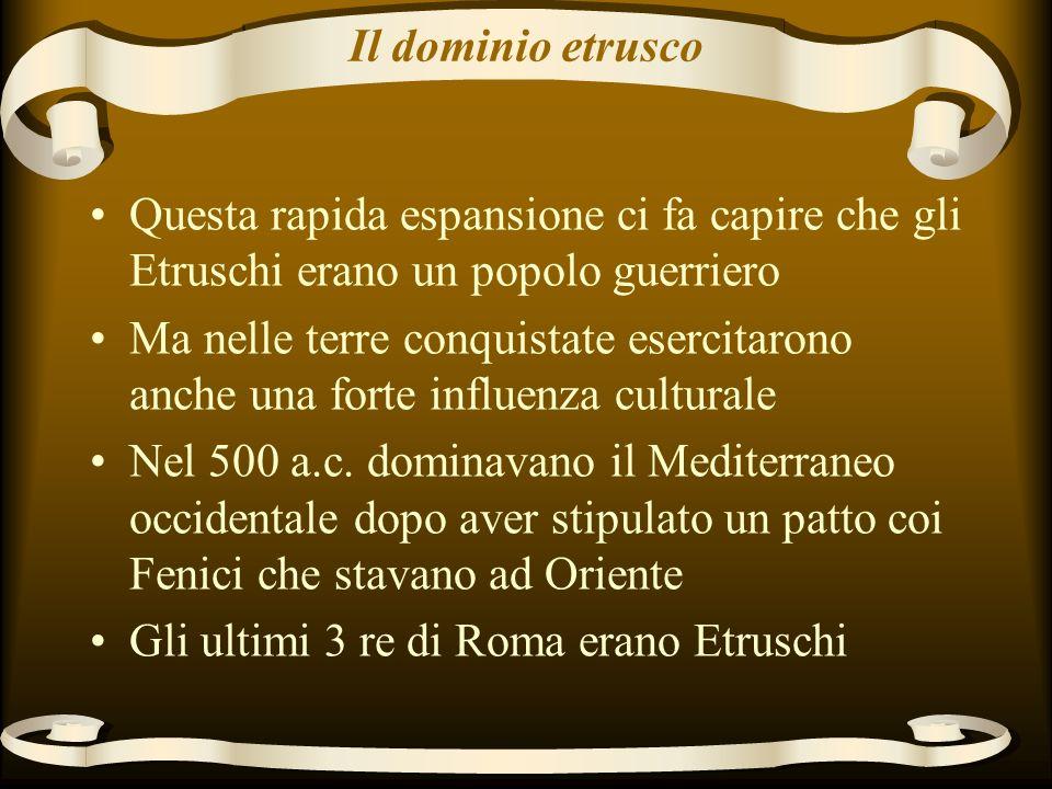 Il dominio etrusco Questa rapida espansione ci fa capire che gli Etruschi erano un popolo guerriero.