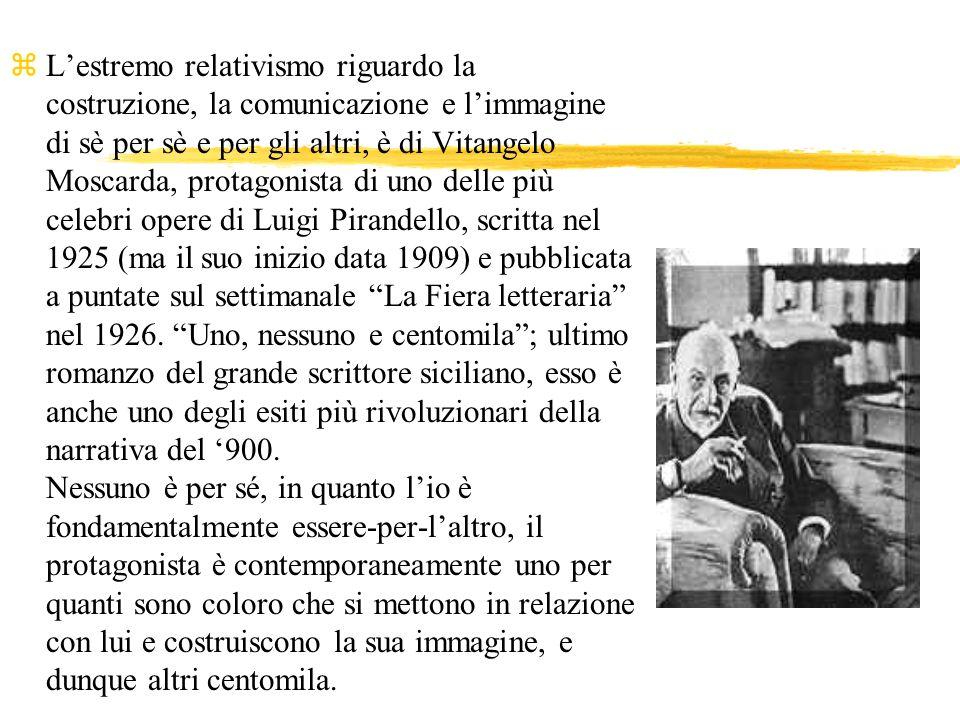 L'estremo relativismo riguardo la costruzione, la comunicazione e l'immagine di sè per sè e per gli altri, è di Vitangelo Moscarda, protagonista di uno delle più celebri opere di Luigi Pirandello, scritta nel 1925 (ma il suo inizio data 1909) e pubblicata a puntate sul settimanale La Fiera letteraria nel 1926.