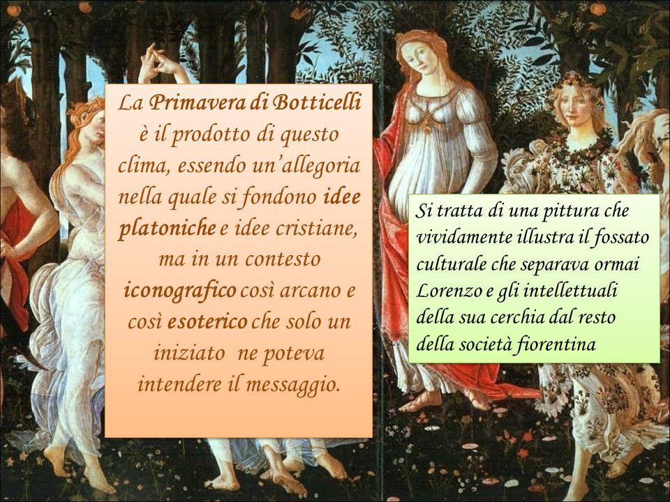 La Primavera di Botticelli è il prodotto di questo clima, essendo un'allegoria nella quale si fondono idee platoniche e idee cristiane, ma in un contesto iconografico così arcano e così esoterico che solo un iniziato ne poteva intendere il messaggio.