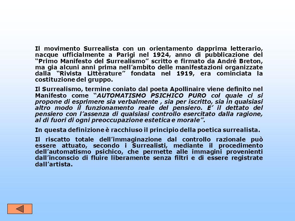 Il movimento Surrealista con un orientamento dapprima letterario, nacque ufficialmente a Parigi nel 1924, anno di pubblicazione del Primo Manifesto del Surrealismo scritto e firmato da André Breton, ma gia alcuni anni prima nell'ambito delle manifestazioni organizzate dalla Rivista Littérature fondata nel 1919, era cominciata la costituzione del gruppo.