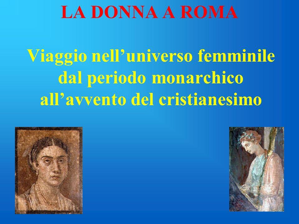 LA DONNA A ROMA Viaggio nell'universo femminile dal periodo monarchico all'avvento del cristianesimo.