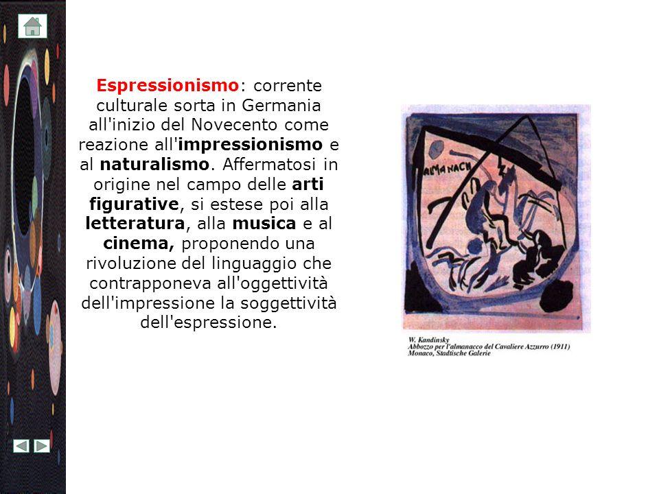 Espressionismo: corrente culturale sorta in Germania all inizio del Novecento come reazione all impressionismo e al naturalismo.